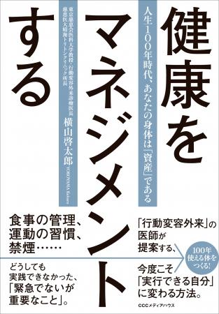 健康をマネジメントする 人生100年時代、あなたの身体は「資産」である 横山啓太郎 著 定価:本体1500円+税 CCCメディアハウス