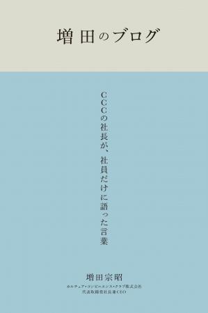 『増田のブログ CCCの社長が、  社員だけに語った言葉』増田宗昭 CCCメディアハウス ●定価 本体2500円(税別)