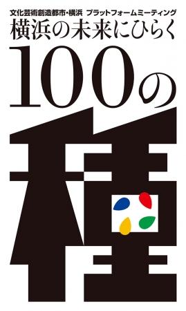 """文化芸術創造都市・横浜プラットフォーム・ミーティング 横浜の未来にひらく""""100の種"""""""