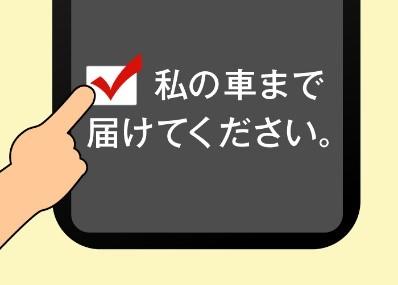 1.公式モバイルサイトから商品購入時、持ち帰り方法の選択から「私の車まで届けてください」を選んでください。