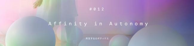 『#012 Affinity in Autonomy <共生するロボティクス>』「ミラノデザインウィーク2019」で好評を得た体験型展示をGinza Sony Parkにて凱旋展示