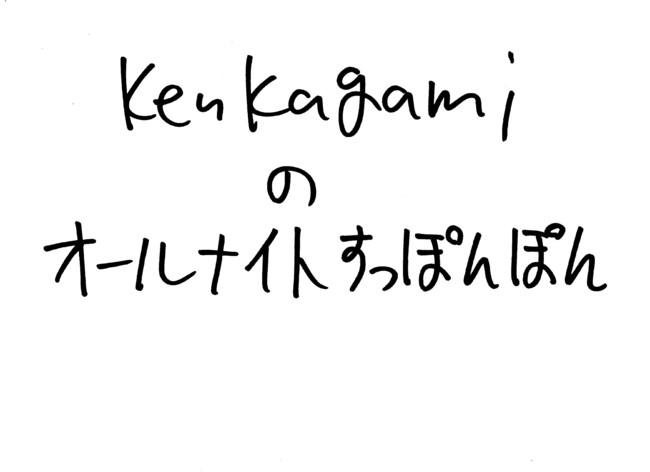 Ken Kagamiのオールナイトすっぽんぽん