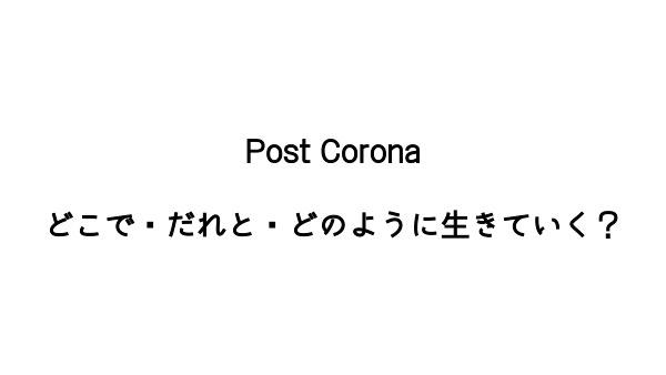 Post Coronaどこで・誰と・生きていく?