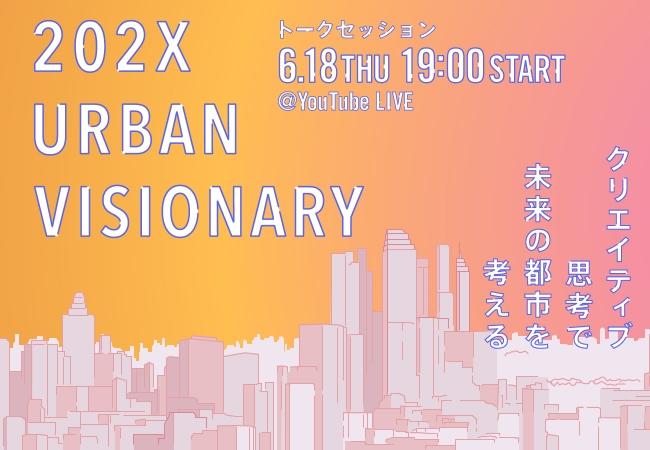 【都市の変容考】都市ビジョンを共創するトークシリーズ『202X URBAN VISIONARY vol.4』開催!