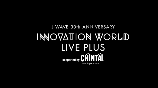 J-WAVE INNOVATION WORLD LIVE PLUS Supported by CHINTAI