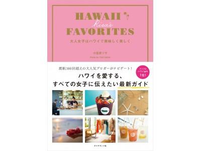 ハワイ渡航100回を超える、人気ブロガー小笠原リサの最新刊『HAWAII RISA'S FAVORITES 大人女子はハワイで美味しく美しく』登場!!。本当に好きな場所・コト・モノだけを厳選。