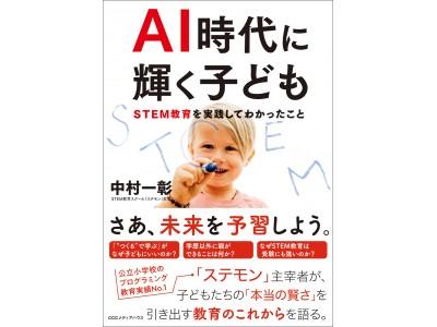 日本初のSTEM 教育スクール「ステモン」主宰、中村一彰著『AI 時代に輝く子ども~STEM 教育を実践してわかったこと』発売!