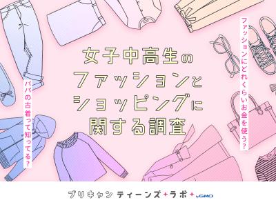 【プリキャンティーンズラボ byGMO】「女子中高生のファッションとショッピングに関する調査」