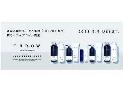 外国人風カラーで人気の『 T H R O W 』から初のヘアケアライン誕生。                      THROW HAIR COLOR CARE 2018.4.4 DEBUT.