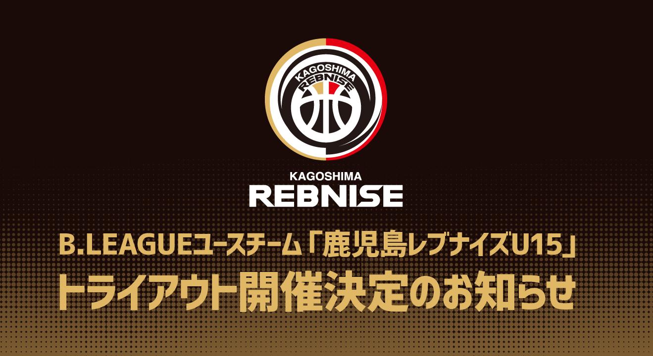 【緊急トライアウト開催】B2ライセンスを取得した「鹿児島レブナイズ」のユースチームで日本一のクラブ・選手を目指しませんか?