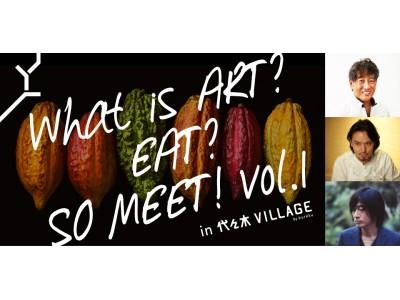 ショコラとアートの融合による、一足早いプレミアムなバレンタインを!「What is ART? EAT? SO MEET! vol.1 in 代々木VILLAGE」