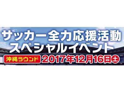 現役で活躍している4名の元サッカー日本代表選手が地元の子どもたちに秘蔵テクニックを直接指導!「サッカー全力応援活動スペシャルイベント」 沖縄ラウンド!