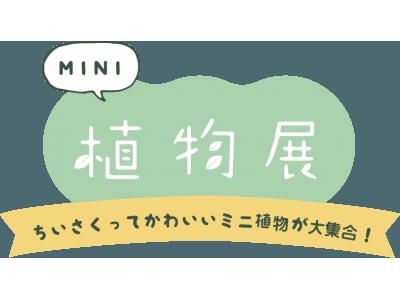 MINI植物が企業の枠を超えて大集合!『MINI植物展』をホームセンターグッデイ他九州のカインズ・東急ハンズ・青山フラワーマーケット、ガーデンアイランド玉川店、GreenSnapで共同開催します