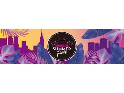 世界中で大人気のサマーパーティが今年も開催!!~開催3年目の今年は、会場新たに大人の社交場にてコスモガール達が集結~「COSMOPOLITAN SUMMER Party」