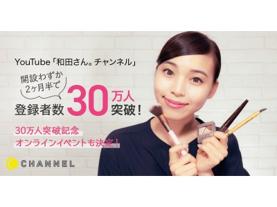 C Channel所属の元美容部員「和田さん。チャンネル」開設わずか2ヶ月半!YouTubeチャンネル登録者数30万人越え!