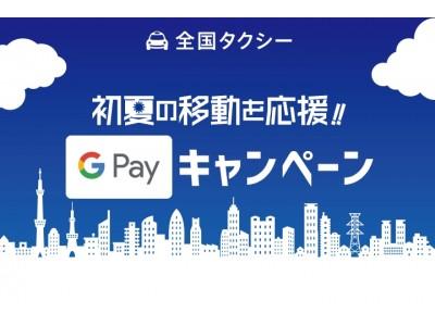 新たな決済方法追加を記念してキャンペーン実施 『全国タクシー』『Google Pay』決済で最大1,500円プレゼント!『初夏の移動を応援!!Google Payキャンペーン』