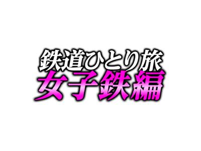 """鉄道大好き""""女子鉄""""たちが、全国の鉄道をぶらりひとり旅!「鉄道ひとり旅~女子鉄編~」 MONDO TVで2/4(木)より放送開始!"""