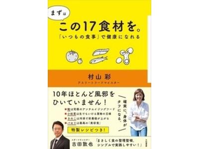 巷に溢れる「食の健康情報」を整理整頓!日本初のアスリートフードマイスターが経験から導き出した本当に摂るべき食材とは?『まずはこの17食材を。「いつもの食事」で健康になれる』村山 彩 著8月26日発売