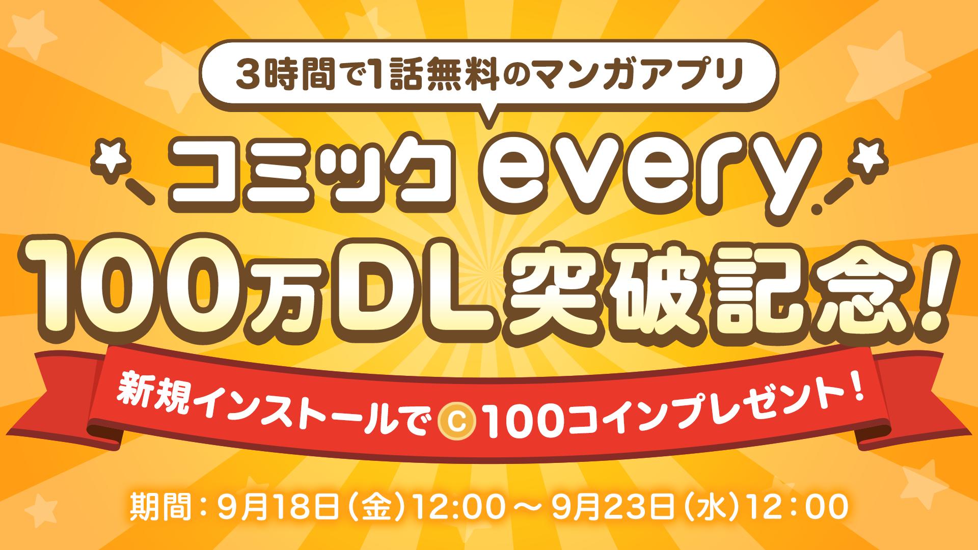 3時間で1話無料のマンガアプリ『コミックevery』100万DL突破記念!新規インストールで100コインプレゼント!