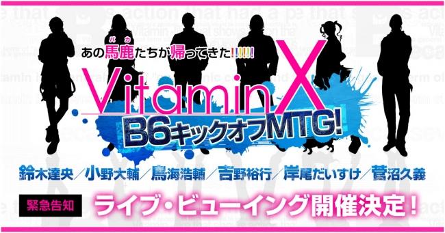 『VitaminX B6キックオフMTG!』 ライブ・ビューイング開催決定!