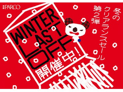 冬のクリアランスセール第2弾!池袋パルコ「WINTER LAST OFF」開催!