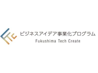 起業・創業支援事業「Fukushima Tech Create」福島であなたの発想が動き出す ~「ビジネスアイデア事業化プログラム」参加者募集~