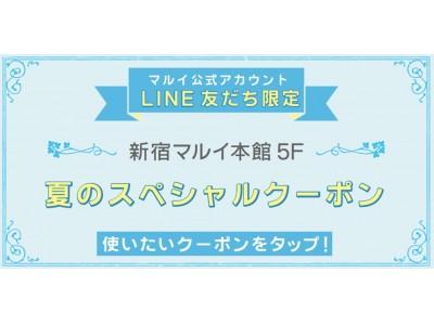 マルイ公式アカウント LINE友だち限定!新宿マルイ 本館 5F 夏のスペシャルクーポン!