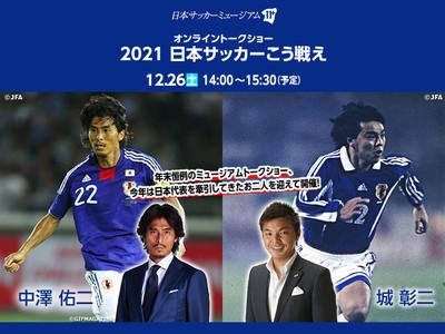 日本サッカーミュージアムオンライントークショー「2021日本サッカーこう戦え」開催のお知らせ【12/26(土)】