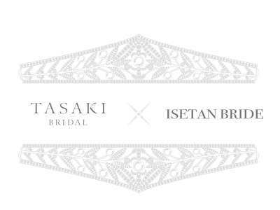 「TASAKI BRIDAL x ISETAN BRIDE Special Bridal Promotion」、8月5日(水)よりスタート