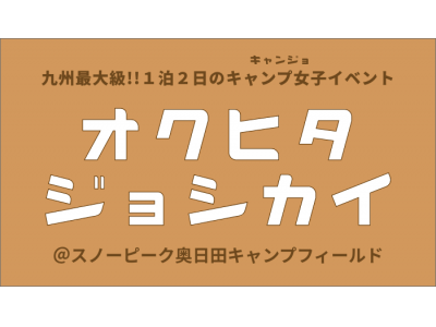 九州最大級キャンプ女子会『オクヒタジョシカイ』をスノーピーク奥日田にて開催決定