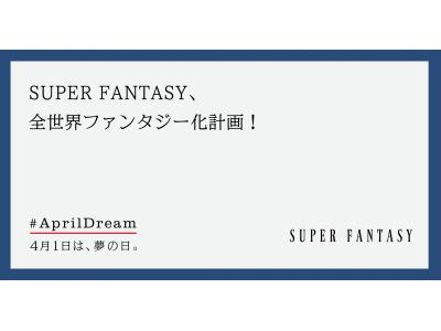 SUPER FANTASY、全世界ファンタジー化計画!