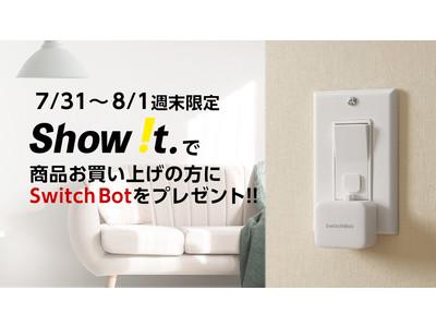 【7/31-8/1の週末限定】Show !tでの商品購入で、もれなく「Switch Bot」プレゼント!【¥4,378相当】