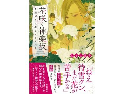 花屋の美人店長(イケメン)が解き明かす、心揺さぶる感動のミステリー小説!ことのは文庫より『花咲く神楽坂~謎解きは香りとともに~』が発売!