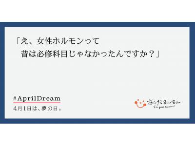 4月1日は夢の日、あしたるんるんは世界で一番、女性ホルモンに理解があるニッポンを目指し、女性ホルモン大学を開設。