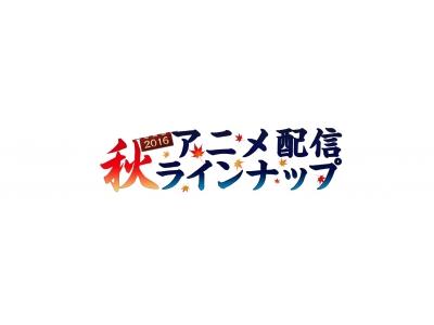 2016年『秋アニメ』配信ラインナップ第一弾発表!!