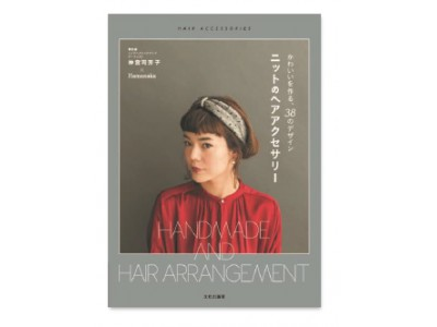 資生堂トップヘアメイクアップアーティスト 神宮司 芳子 ボブにもロングにも似合うヘアアレンジ集 「かわいいを作る、38のデザイン ニットのヘアアクセサリー」を刊行