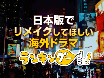 「日本版でリメイクしてほしい『海外ドラマ』ランキング」が決定