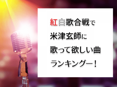 「米津玄師に紅白歌合戦で歌ってほしい曲ランキング」が決定