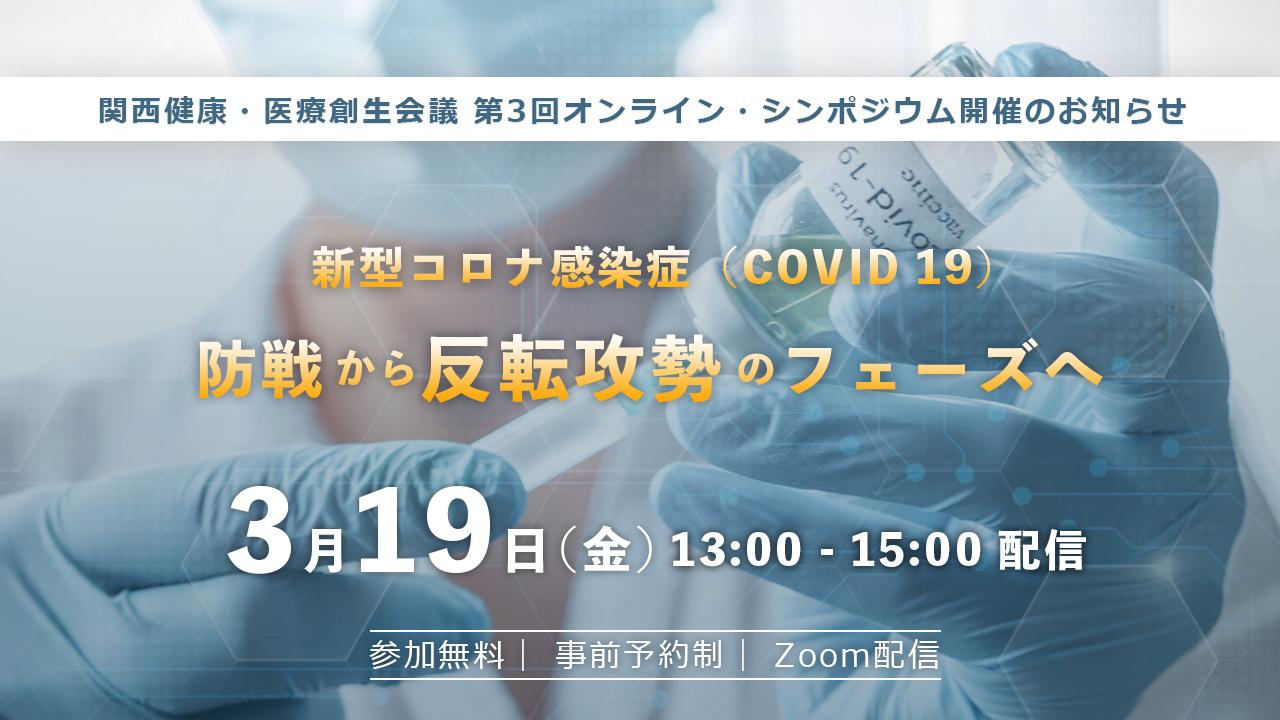 【無料オンラインシンポジウム】関西健康・医療創生会議 第3回 オンラインシンポジウム「新型コロナ感染症(COVID 19)防戦から反転攻勢のフェーズへ 」 3月19日(金)13:00 開催