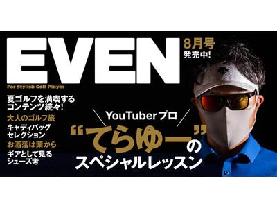 スタイリッシュなゴルフメディア『EVEN』8月号が本日発売! 登録者33万人超YouTuber・てらゆー氏によるEVEN独占レッスンを、通常より40ページ増の超特大号でお届け
