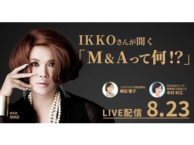 【セミナー】美容家・IKKOさん出演! M&Aを身近に感じ、わかりやすく知っていただくオンラインセミナー「IKKOさんが聞く M&Aって何!?」8月23日開催